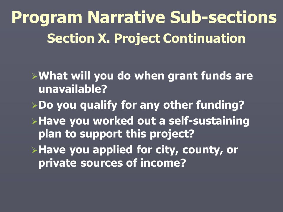 Program Narrative Sub-sections Section X. Project Continuation   What will you do when grant funds are unavailable?   Do you qualify for any other