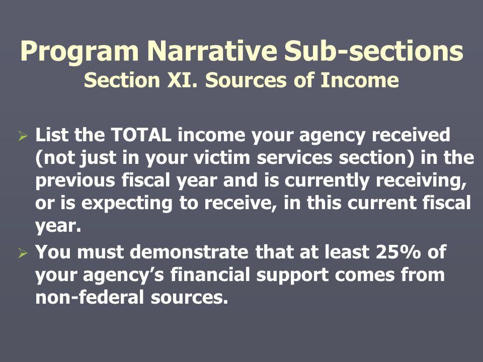 Program Narrative Sub-sections Section XI. Sources of Income   List the TOTAL income your agency received (not just in your victim services section)