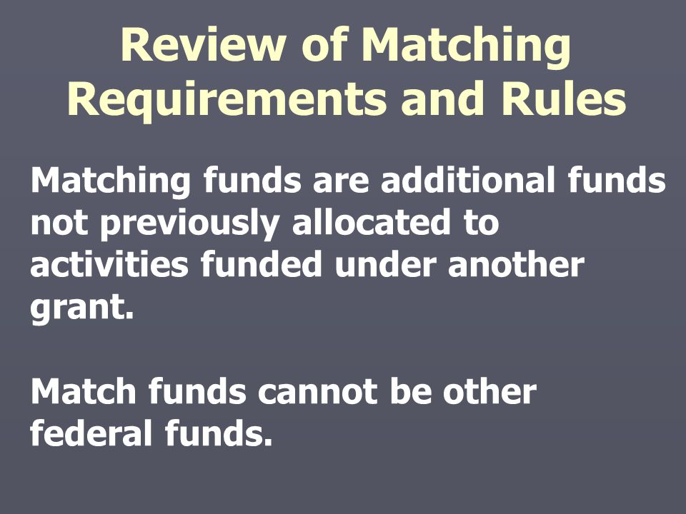 Matching funds are additional funds not previously allocated to activities funded under another grant. Match funds cannot be other federal funds. Revi