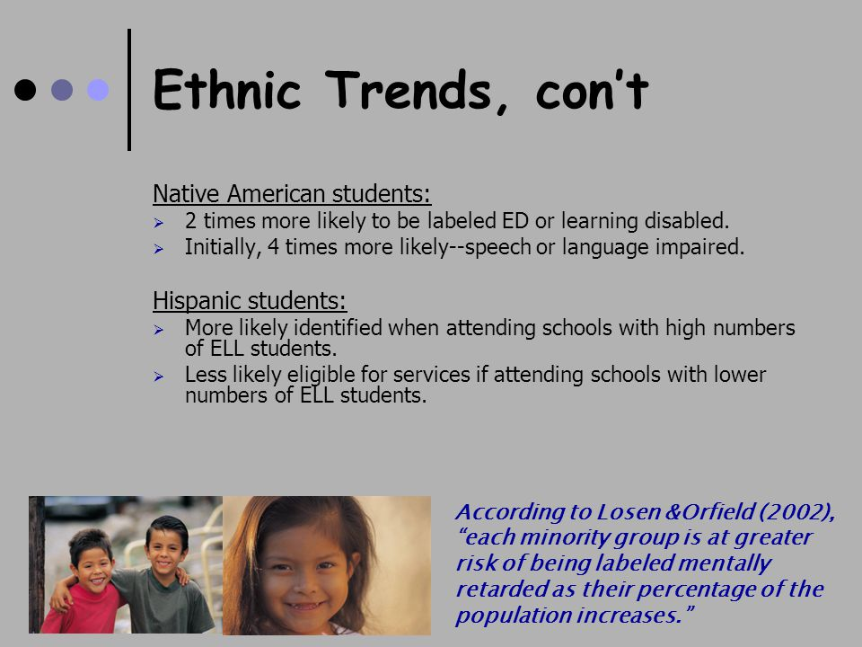 Ethnic Trends, con't Native American students:  2 times more likely to be labeled ED or learning disabled.