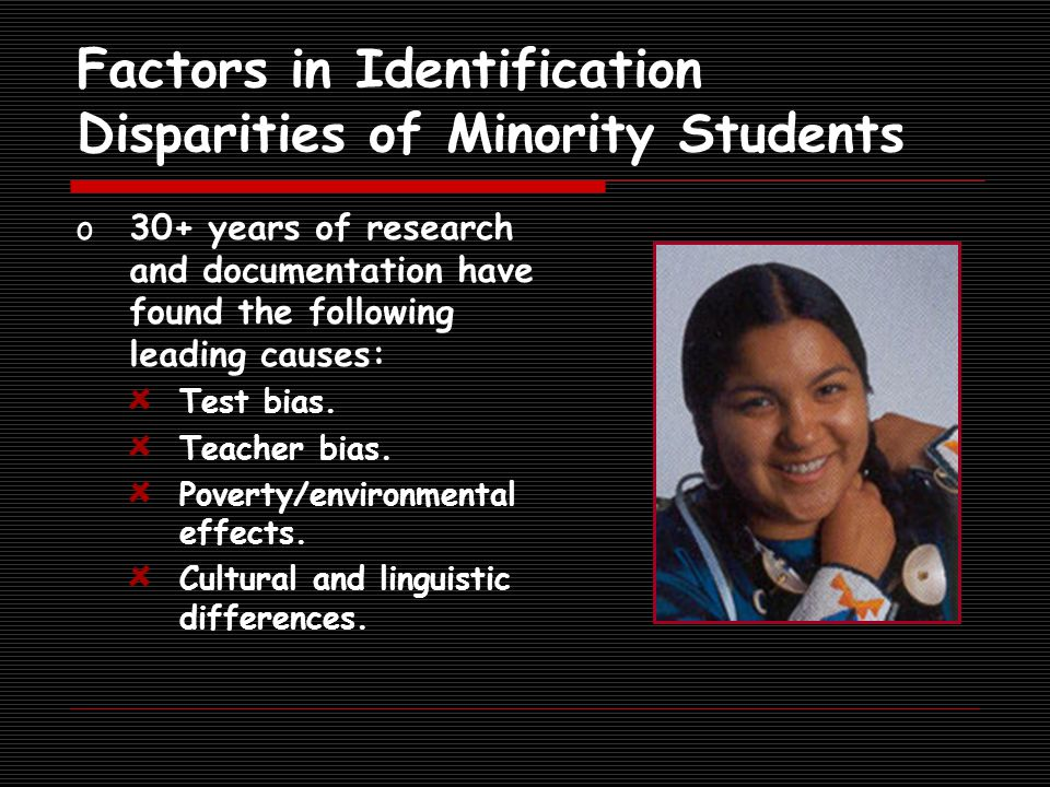 Factors in Identification Disparities of Minority Students o30+ years of research and documentation have found the following leading causes: Test bias.