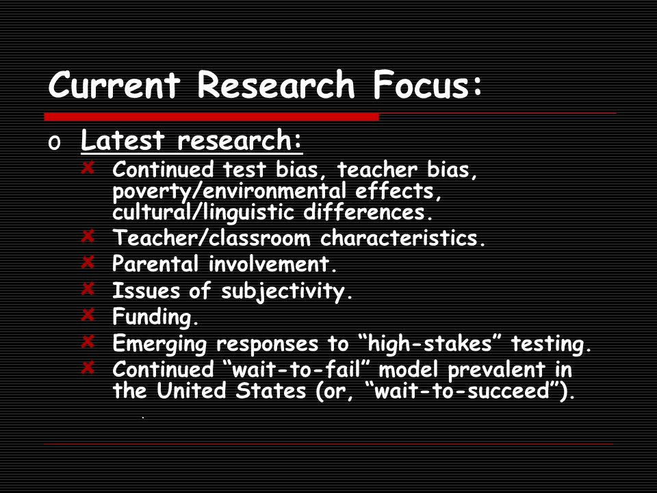 Current Research Focus: oLatest research: Continued test bias, teacher bias, poverty/environmental effects, cultural/linguistic differences.