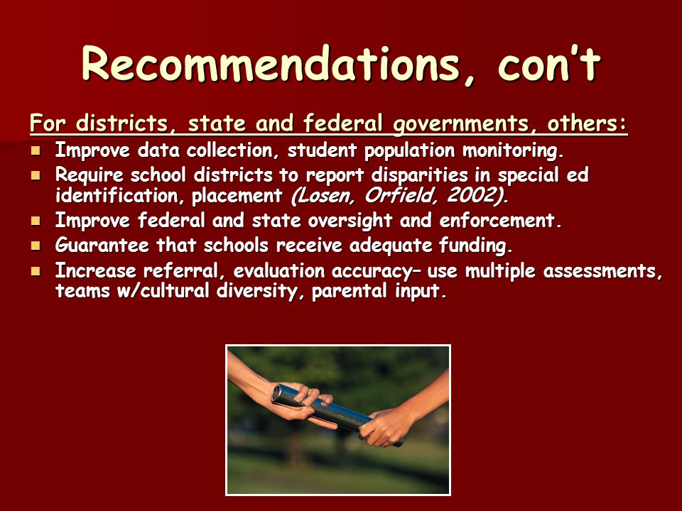 Recommendations, con't For districts, state and federal governments, others: Improve data collection, student population monitoring.