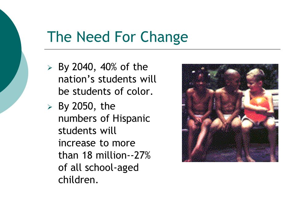 The Need For Change  By 2040, 40% of the nation's students will be students of color.