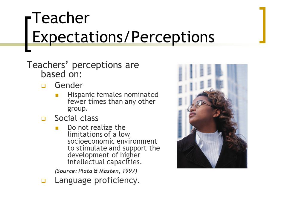 Teacher Expectations/Perceptions Teachers' perceptions are based on:  Gender Hispanic females nominated fewer times than any other group.