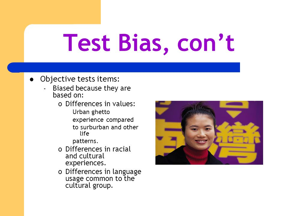 Test Bias, con't Objective tests items: – Biased because they are based on: oDifferences in values: Urban ghetto experience compared to surburban and other life patterns.