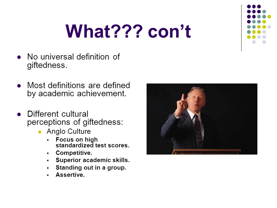 What . con't No universal definition of giftedness.