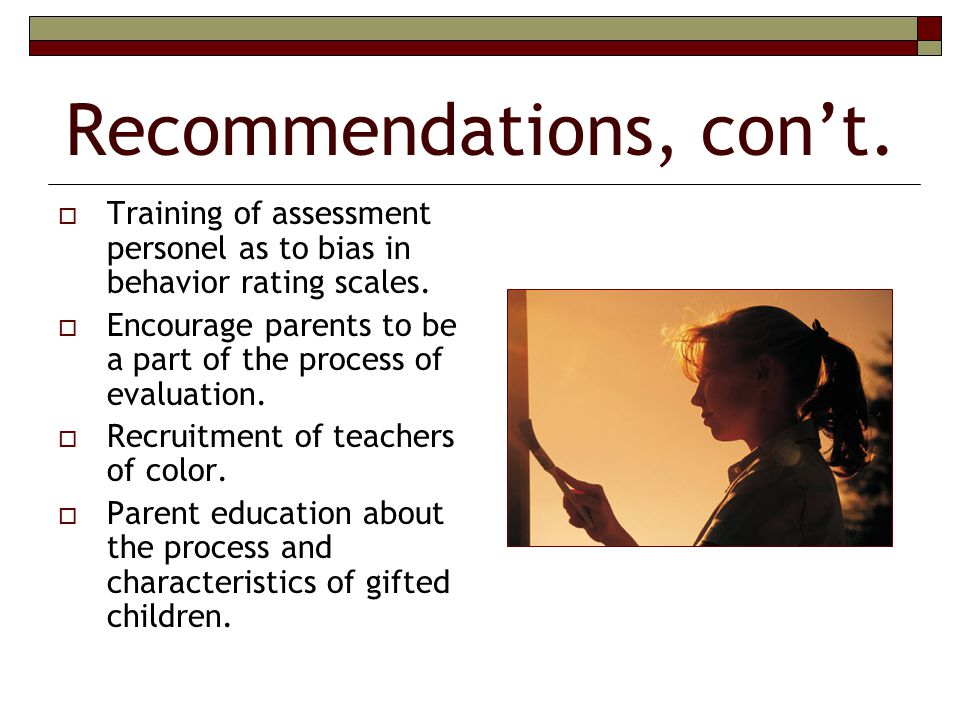 Recommendations, con't.  Training of assessment personel as to bias in behavior rating scales.