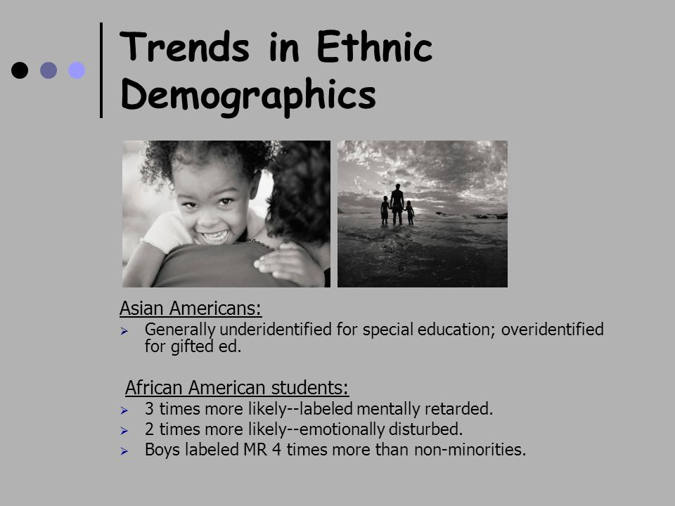 Trends in Ethnic Demographics Asian Americans:  Generally underidentified for special education; overidentified for gifted ed.
