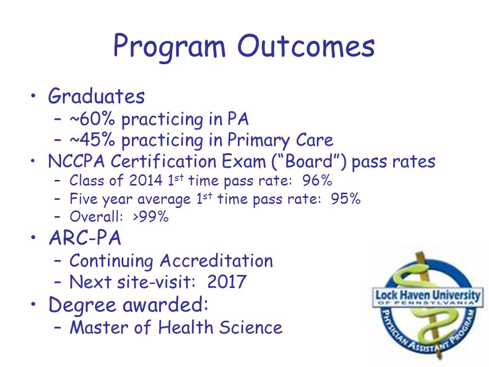 """Program Outcomes Graduates –~60% practicing in PA –~45% practicing in Primary Care NCCPA Certification Exam (""""Board"""") pass rates –Class of 2014 1 st t"""