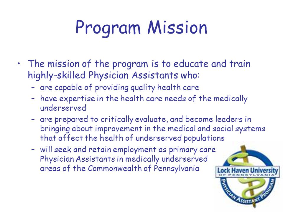Program Mission The mission of the program is to educate and train highly-skilled Physician Assistants who: –are capable of providing quality health c