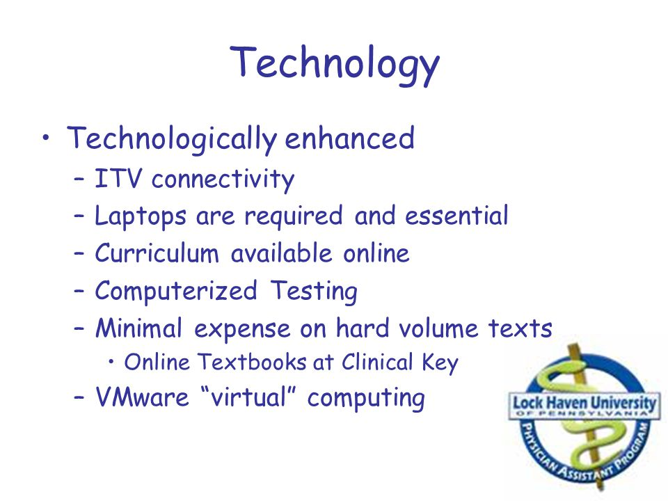 Technology Technologically enhanced –ITV connectivity –Laptops are required and essential –Curriculum available online –Computerized Testing –Minimal