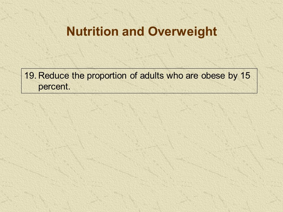 19.Reduce the proportion of adults who are obese by 15 percent. Nutrition and Overweight