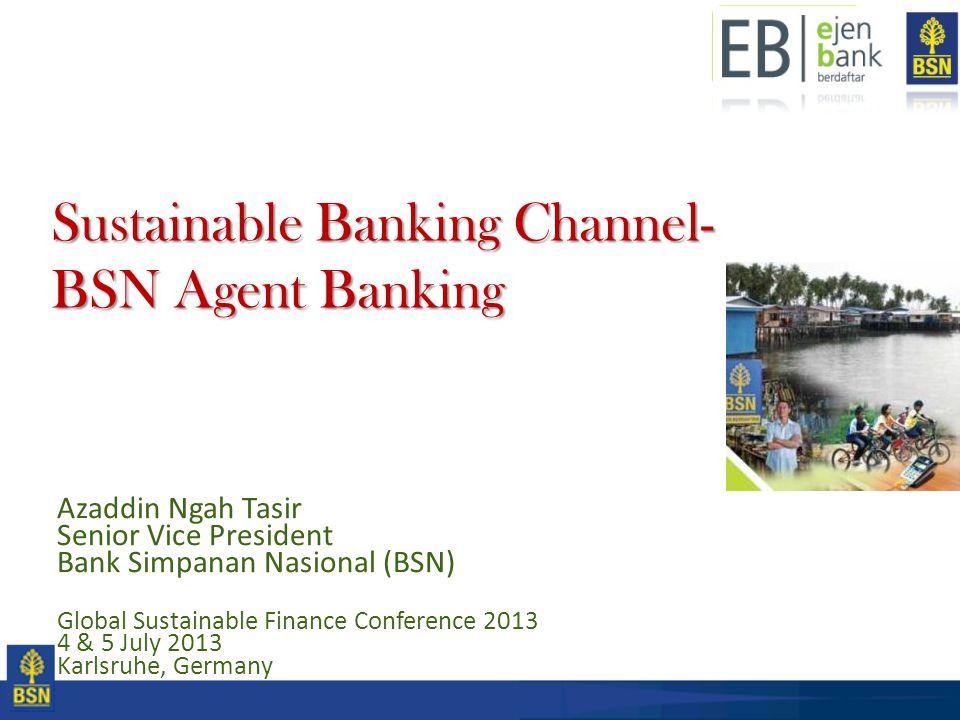 Sustainable Banking Channel- BSN Agent Banking Azaddin Ngah Tasir Senior Vice President Bank Simpanan Nasional (BSN) Global Sustainable Finance Confer