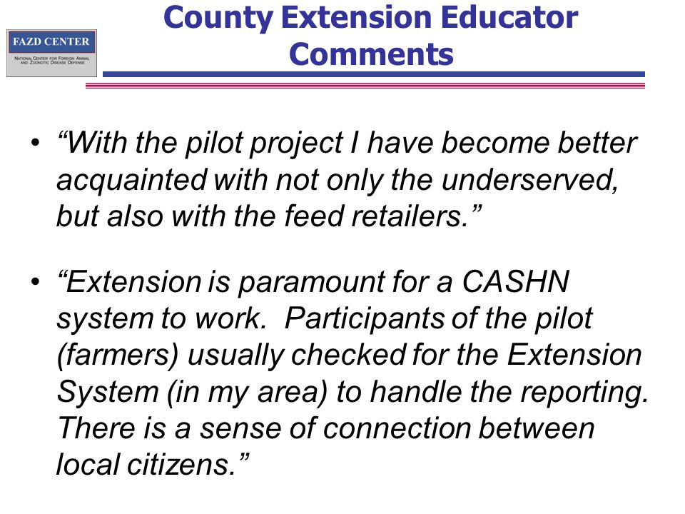County Extension Educator Comments With the pilot project I have become better acquainted with not only the underserved, but also with the feed retailers. Extension is paramount for a CASHN system to work.