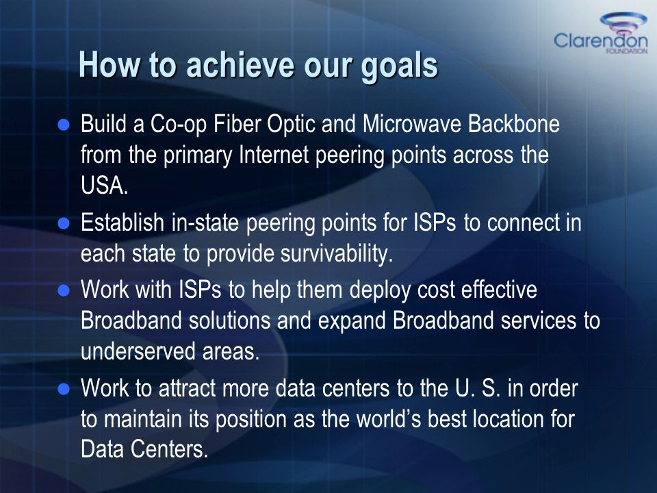 How to achieve our goals Build a Co-op Fiber Optic and Microwave Backbone from the primary Internet peering points across the USA. Establish in-state
