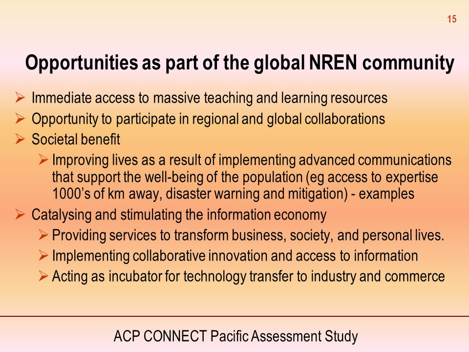 ACP CONNECT Pacific Assessment Study 15 Opportunities as part of the global NREN community  Immediate access to massive teaching and learning resourc