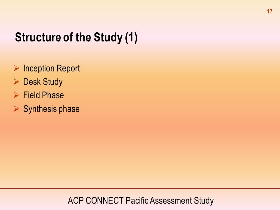 ACP CONNECT Pacific Assessment Study Structure of the Study (1)  Inception Report  Desk Study  Field Phase  Synthesis phase 17