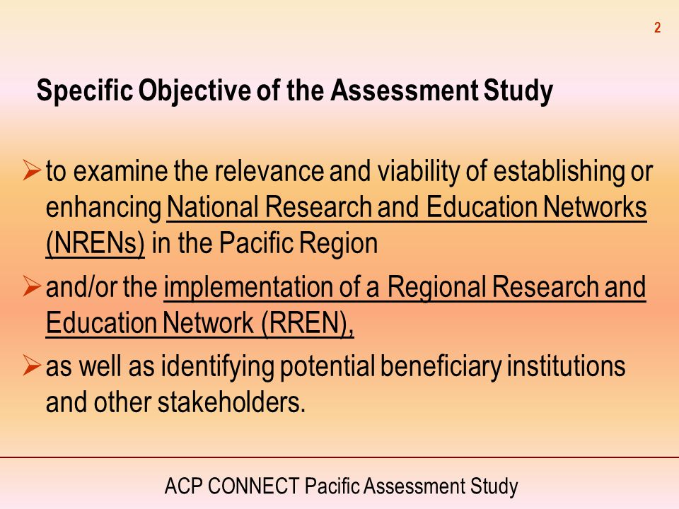 ACP CONNECT Pacific Assessment Study 2 Specific Objective of the Assessment Study  to examine the relevance and viability of establishing or enhancin