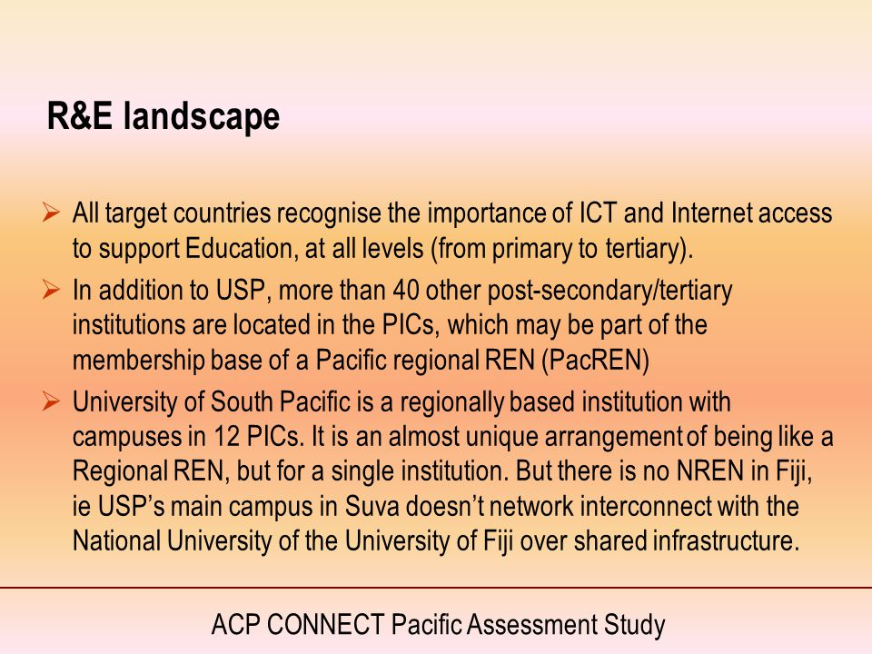 ACP CONNECT Pacific Assessment Study R&E landscape  All target countries recognise the importance of ICT and Internet access to support Education, at