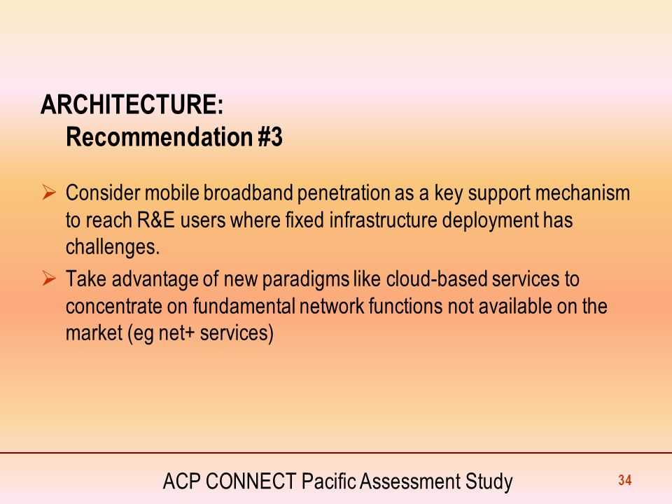 ACP CONNECT Pacific Assessment Study ARCHITECTURE: Recommendation #3  Consider mobile broadband penetration as a key support mechanism to reach R&E u