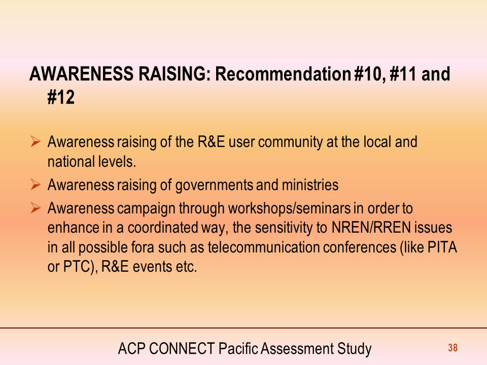 ACP CONNECT Pacific Assessment Study AWARENESS RAISING: Recommendation #10, #11 and #12  Awareness raising of the R&E user community at the local and
