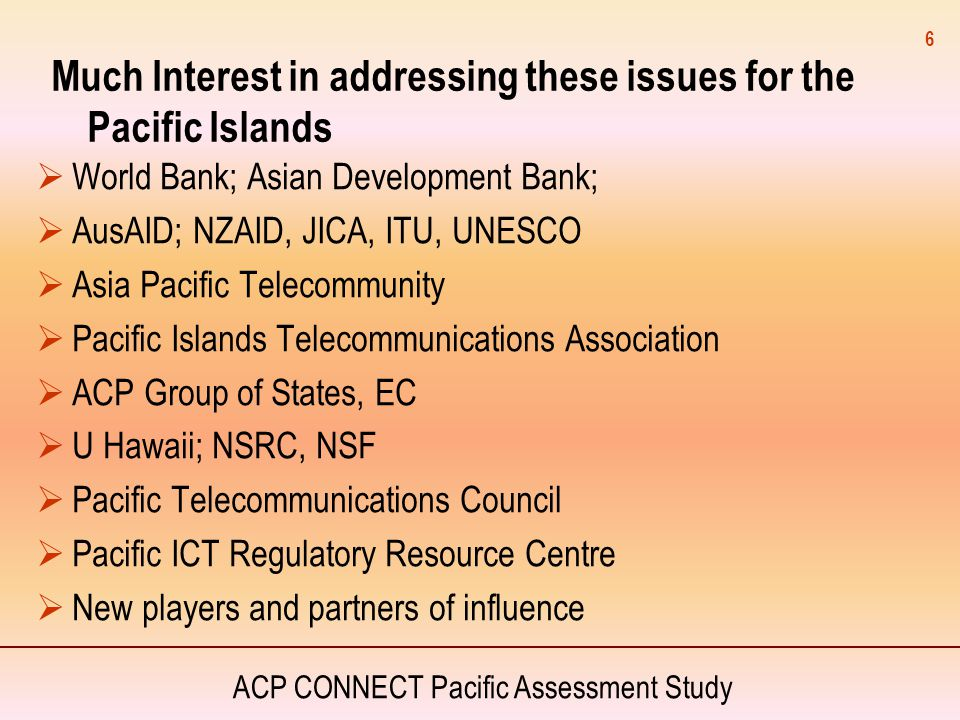 ACP CONNECT Pacific Assessment Study 6 Much Interest in addressing these issues for the Pacific Islands  World Bank; Asian Development Bank;  AusAID