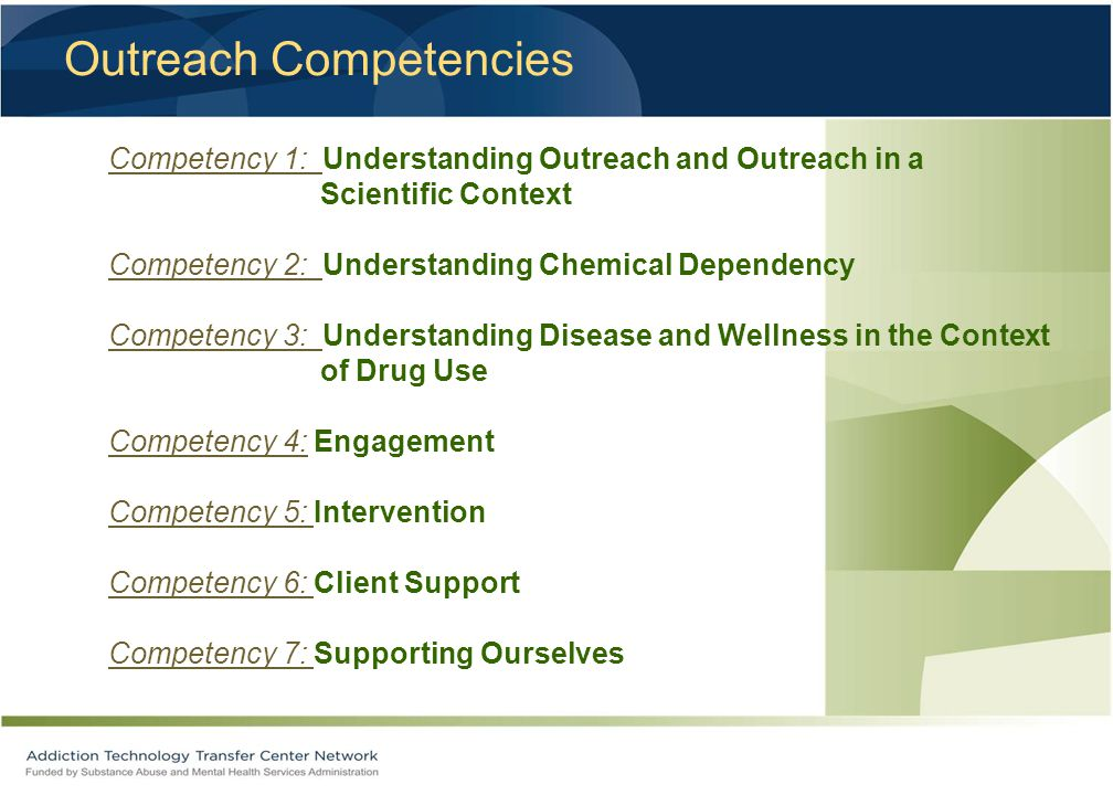 Outreach Competencies Competency 1: Understanding Outreach and Outreach in a Scientific Context Competency 2: Understanding Chemical Dependency Competency 3: Understanding Disease and Wellness in the Context of Drug Use Competency 4: Engagement Competency 5: Intervention Competency 6: Client Support Competency 7: Supporting Ourselves