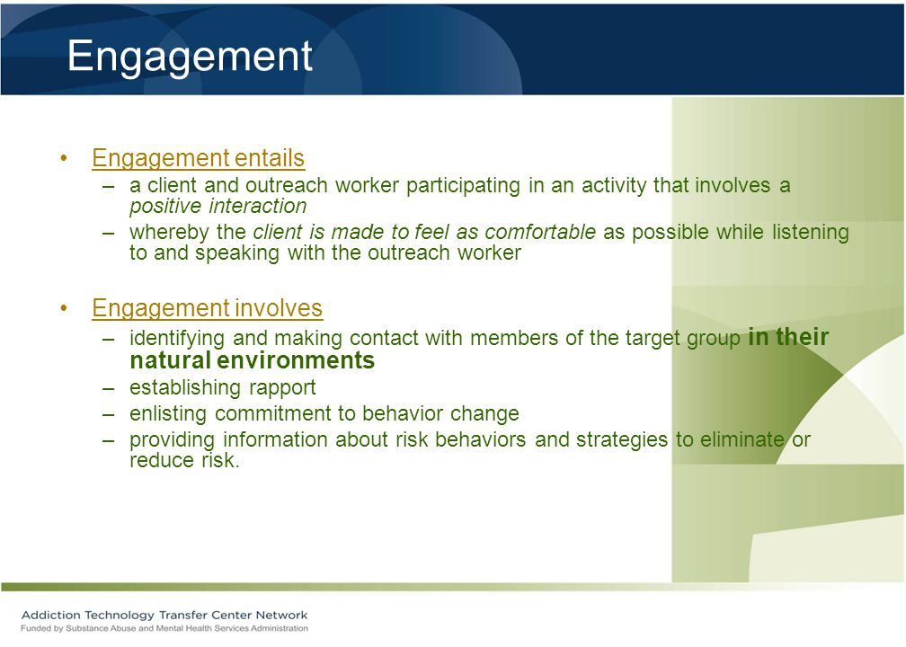 Engagement Engagement entails –a client and outreach worker participating in an activity that involves a positive interaction –whereby the client is made to feel as comfortable as possible while listening to and speaking with the outreach worker Engagement involves –identifying and making contact with members of the target group in their natural environments –establishing rapport –enlisting commitment to behavior change –providing information about risk behaviors and strategies to eliminate or reduce risk.