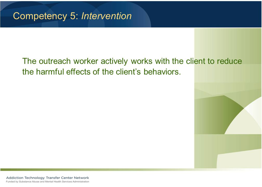 Competency 5: Intervention The outreach worker actively works with the client to reduce the harmful effects of the client's behaviors.