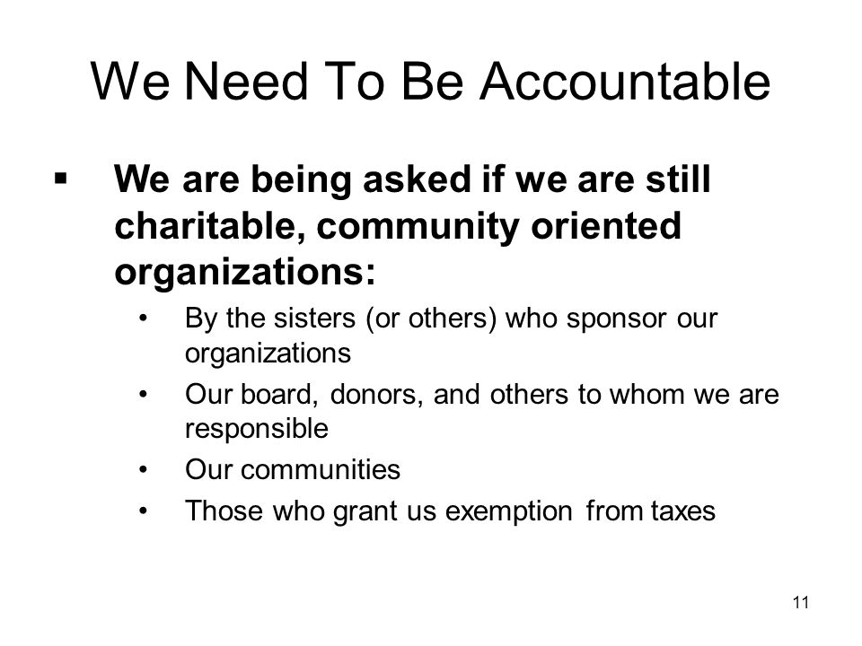 11 We Need To Be Accountable  We are being asked if we are still charitable, community oriented organizations: By the sisters (or others) who sponsor