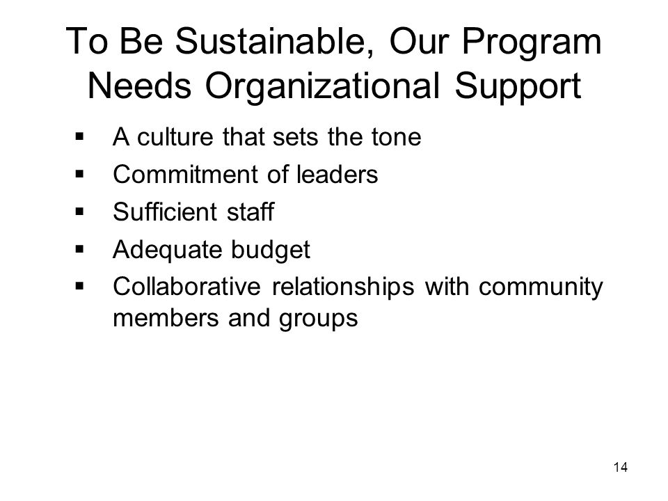 14 To Be Sustainable, Our Program Needs Organizational Support  A culture that sets the tone  Commitment of leaders  Sufficient staff  Adequate bu