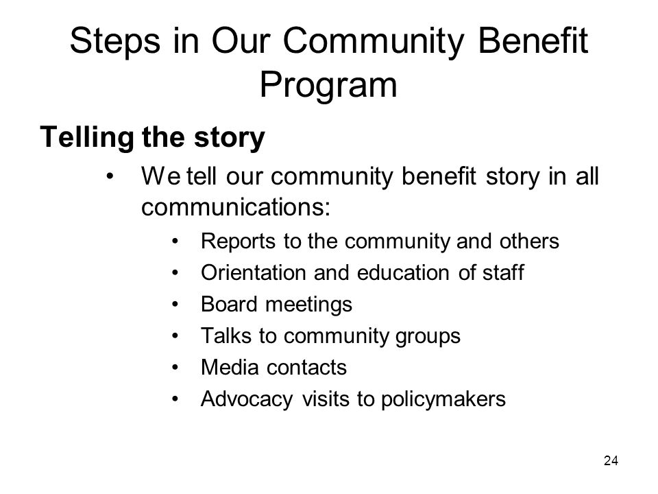 24 Steps in Our Community Benefit Program Telling the story We tell our community benefit story in all communications: Reports to the community and ot