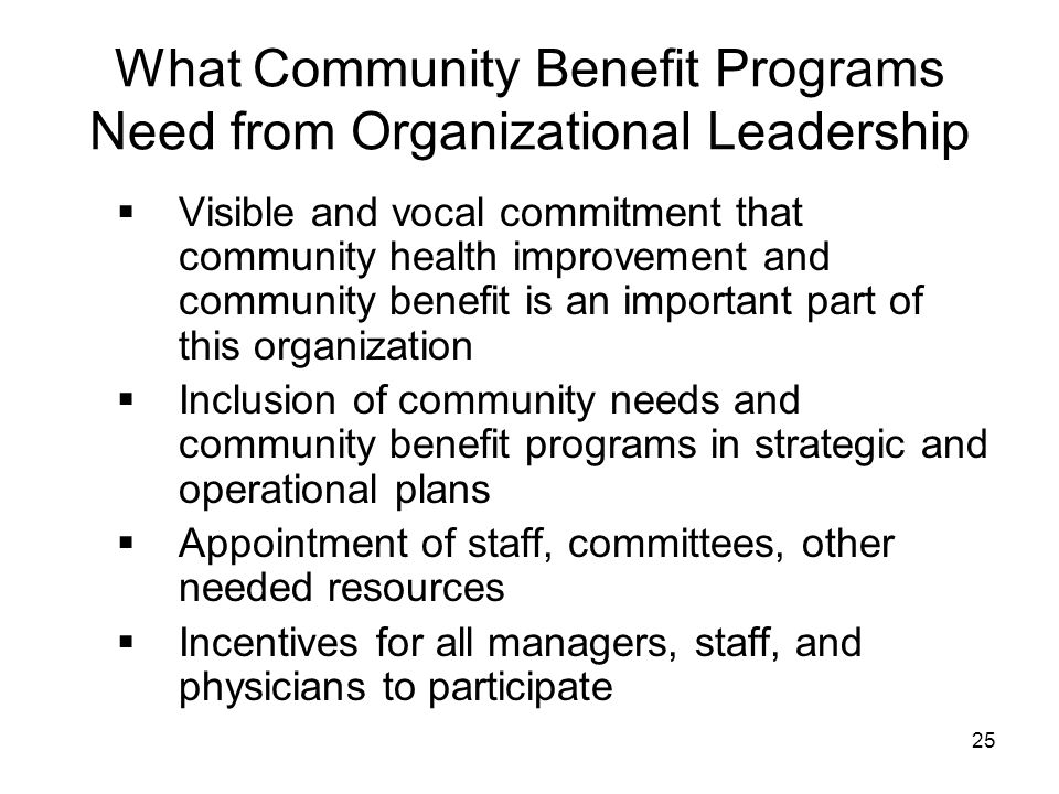25 What Community Benefit Programs Need from Organizational Leadership  Visible and vocal commitment that community health improvement and community