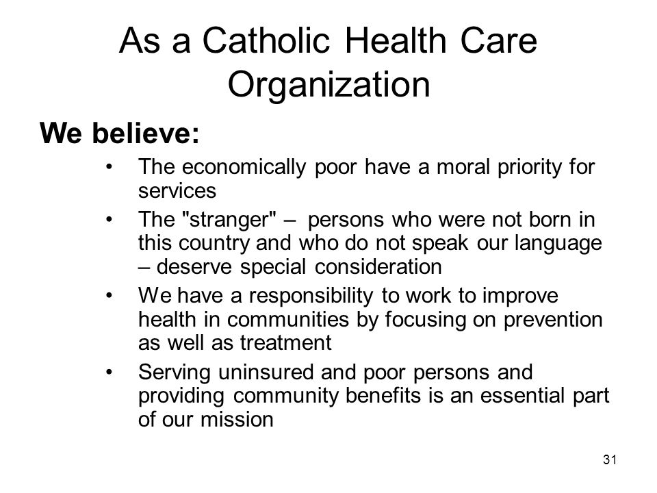 31 As a Catholic Health Care Organization We believe: The economically poor have a moral priority for services The