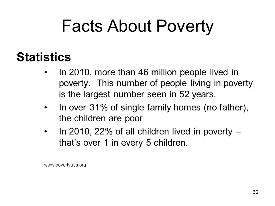 32 Facts About Poverty Statistics In 2010, more than 46 million people lived in poverty. This number of people living in poverty is the largest number