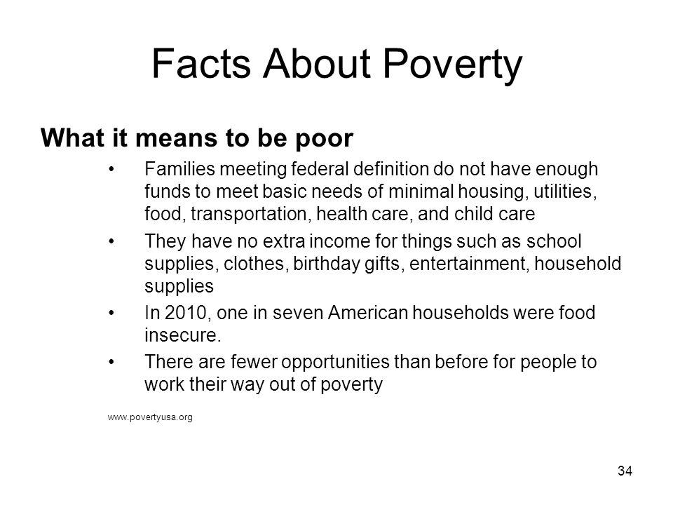 34 Facts About Poverty What it means to be poor Families meeting federal definition do not have enough funds to meet basic needs of minimal housing, u
