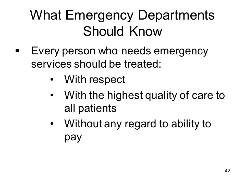 42 What Emergency Departments Should Know  Every person who needs emergency services should be treated: With respect With the highest quality of care