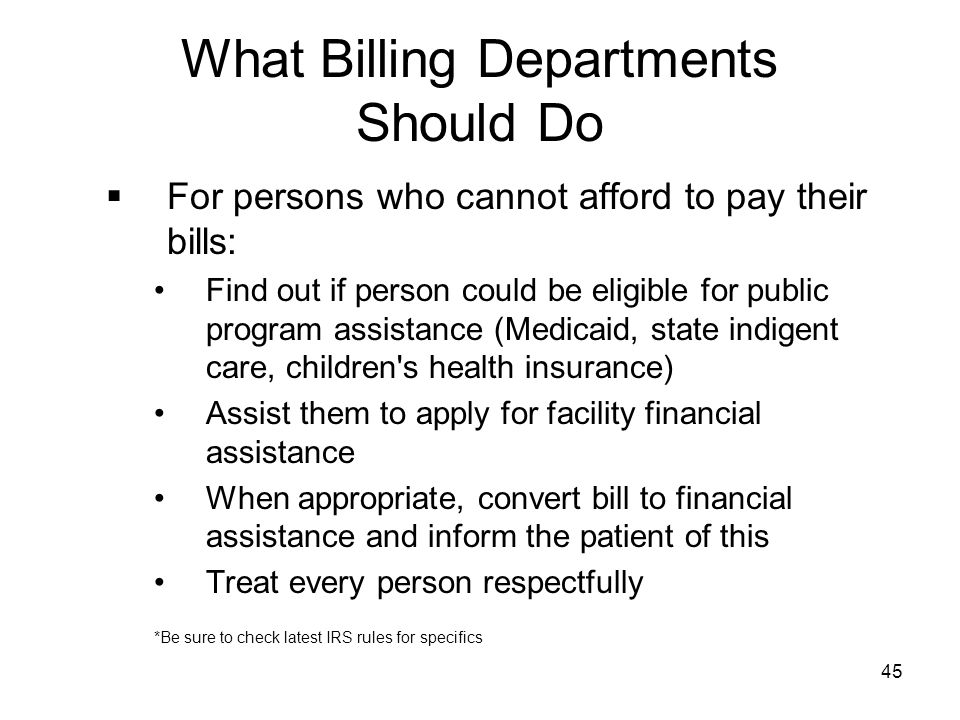 45 What Billing Departments Should Do  For persons who cannot afford to pay their bills: Find out if person could be eligible for public program assi