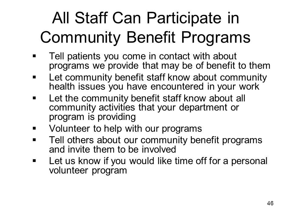46 All Staff Can Participate in Community Benefit Programs  Tell patients you come in contact with about programs we provide that may be of benefit t