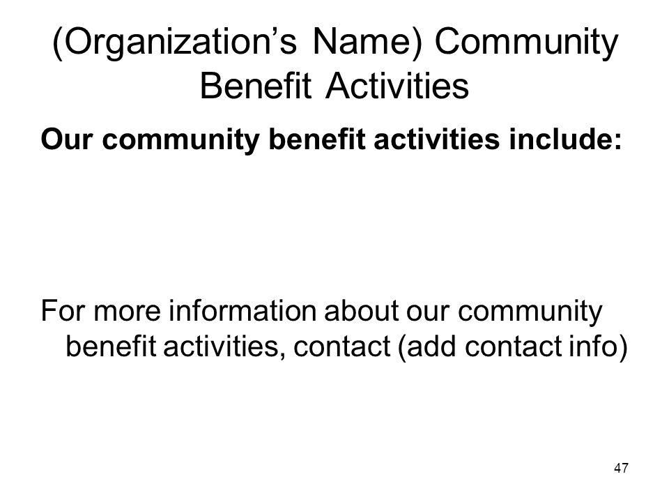 47 (Organization's Name) Community Benefit Activities Our community benefit activities include: For more information about our community benefit activ
