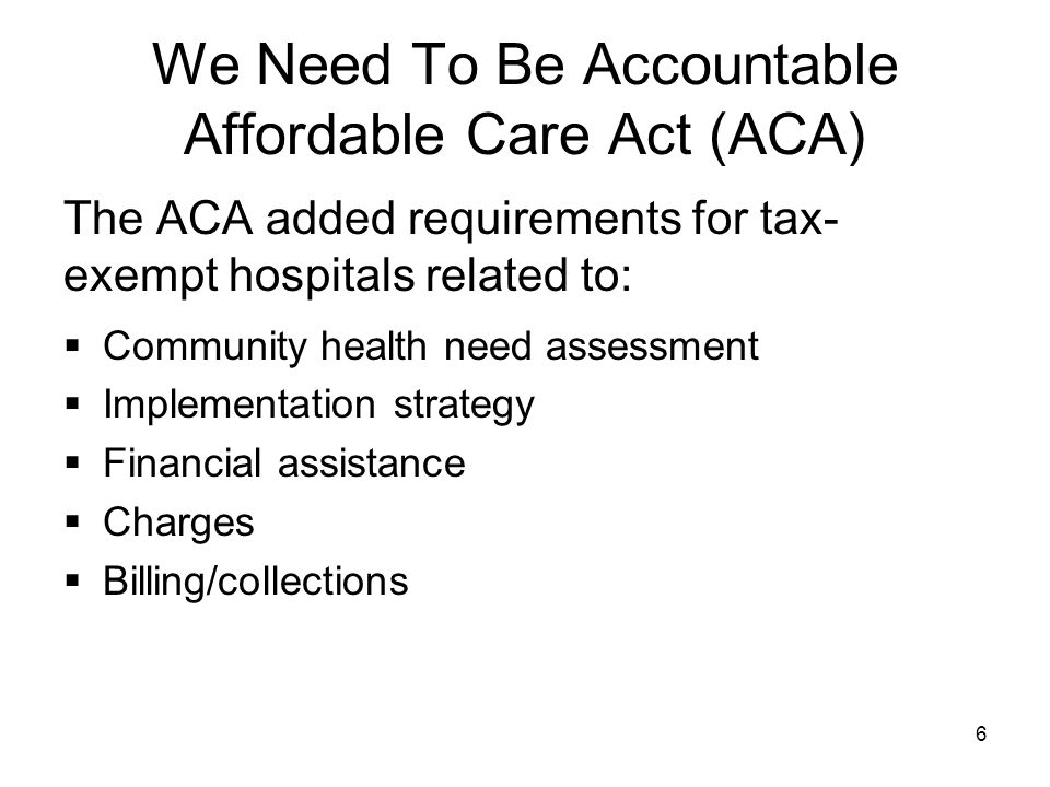 We Need To Be Accountable Affordable Care Act (ACA) The ACA added requirements for tax- exempt hospitals related to:  Community health need assessmen