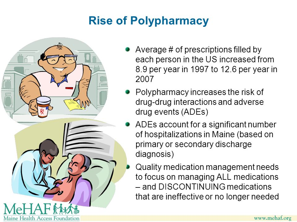 Rise of Polypharmacy Average # of prescriptions filled by each person in the US increased from 8.9 per year in 1997 to 12.6 per year in 2007 Polypharmacy increases the risk of drug-drug interactions and adverse drug events (ADEs) ADEs account for a significant number of hospitalizations in Maine (based on primary or secondary discharge diagnosis) Quality medication management needs to focus on managing ALL medications – and DISCONTINUING medications that are ineffective or no longer needed