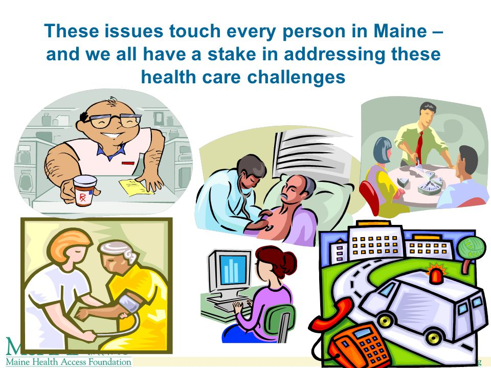 These issues touch every person in Maine – and we all have a stake in addressing these health care challenges