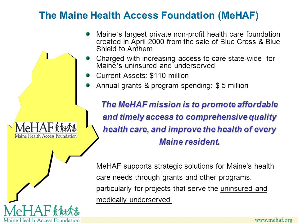 The Maine Health Access Foundation (MeHAF) Maine ' s largest private non-profit health care foundation created in April 2000 from the sale of Blue Cross & Blue Shield to Anthem Charged with increasing access to care state-wide for Maine ' s uninsured and underserved Current Assets: $110 million Annual grants & program spending: $ 5 million The MeHAF mission is to promote affordable and timely access to comprehensive quality health care, and improve the health of every Maine resident.