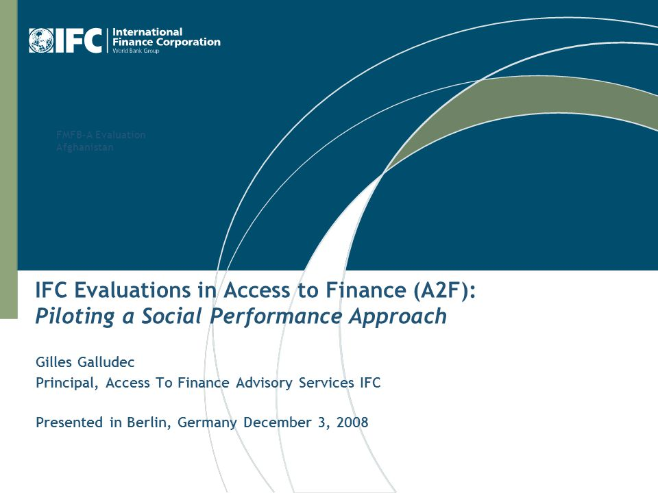FMFB-A Evaluation Afghanistan IFC Evaluations in Access to Finance (A2F): Piloting a Social Performance Approach Gilles Galludec Principal, Access To Finance Advisory Services IFC Presented in Berlin, Germany December 3, 2008