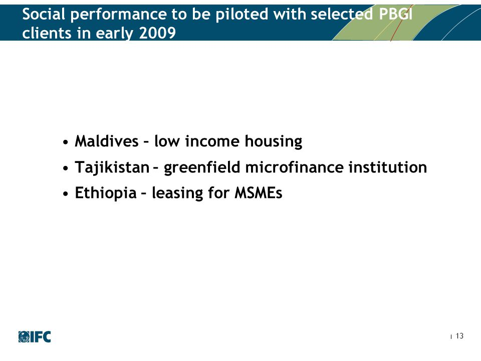 13 Social performance to be piloted with selected PBGI clients in early 2009 Maldives – low income housing Tajikistan – greenfield microfinance institution Ethiopia – leasing for MSMEs