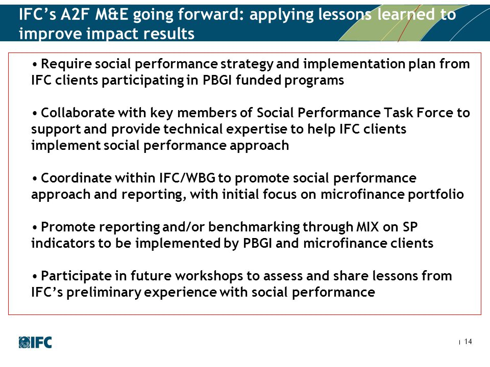 14 IFC's A2F M&E going forward: applying lessons learned to improve impact results Require social performance strategy and implementation plan from IF