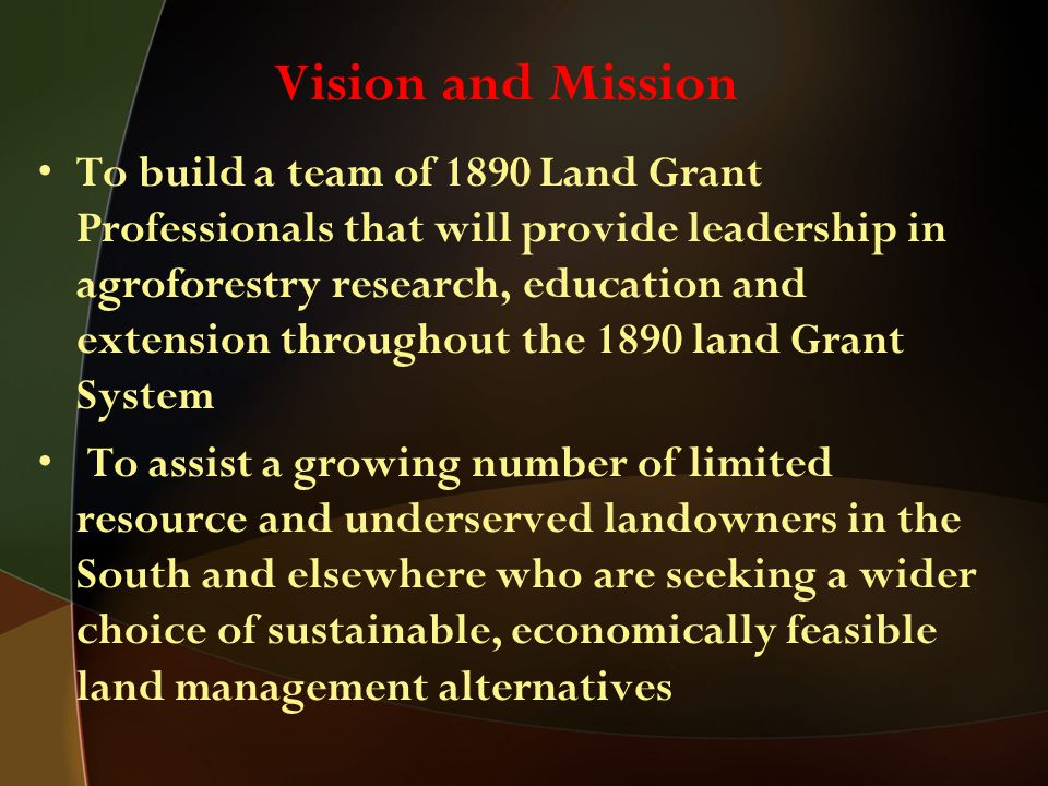 To build a team of 1890 Land Grant Professionals that will provide leadership in agroforestry research, education and extension throughout the 1890 land Grant System To assist a growing number of limited resource and underserved landowners in the South and elsewhere who are seeking a wider choice of sustainable, economically feasible land management alternatives Vision and Mission