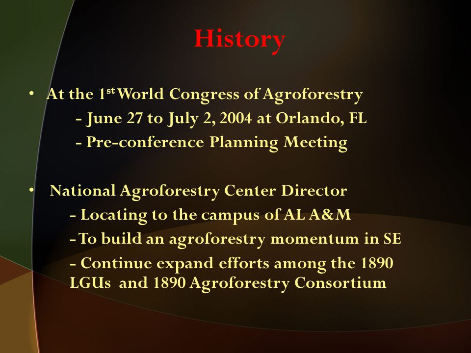 History At the 1 st World Congress of Agroforestry - June 27 to July 2, 2004 at Orlando, FL - Pre-conference Planning Meeting National Agroforestry Center Director - Locating to the campus of AL A&M - To build an agroforestry momentum in SE - Continue expand efforts among the 1890 LGUs and 1890 Agroforestry Consortium